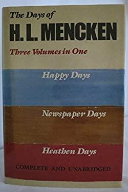 Days of H. L. Mencken: Three Volumes in One: Happy Days, Newspaper Days, and Heathen Days