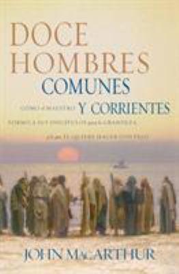 Doce Hombres Comunes y Corrientes: Como El Maestro Formo a Sus Discipulos Para La Grandeza, y Lo Que El Quiere Hacer Contigo = 12 Common Men 9780881137774