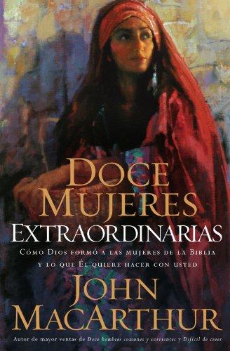 Doce Mujeres Extraordinarias: Como Dios Formo a Las Mujeres de La Biblia y Lo Que El Quiere Hacer Con Usted 9780881139624