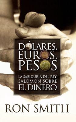 Dolares, Euros, Pesos: La Sabiduria del Rey Salomon Sobre el Dinero