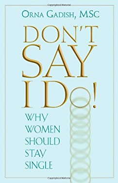 Don't Say I Do!: Why Women Should Stay Single 9780882823829