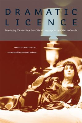 Dramatic License: Translating Theatre from One Official Language to the the Other in Canada 9780888645388