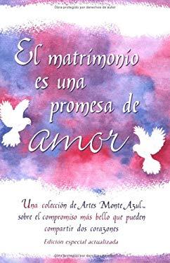 El  Matrimonio Es una Promesa: Una Coleccion de Artes Monte Azul Sobre el Compriso Mas Bello Que Pueden Compartir DOS Corazones = Marriage Is a Promis 9780883967607