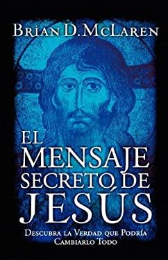El Mensaje Secreto de Jesus: Descubra la Verdad Que Podria Cambiarlo Todo 9780881131543