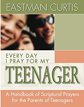 Everyday I Pray for My Teenager: When All You Have Left Is Prayer...a Handbook of Scriptural Prayers for the Mothers of Teenagers 9780884194354