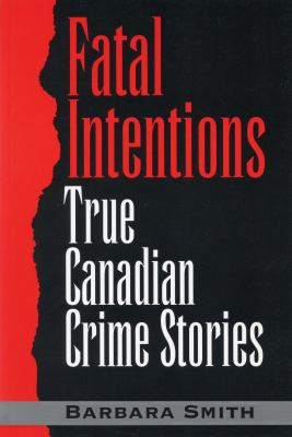 Fatal Intentions: True Canadian Crime Stories 9780888821676