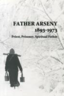 Father Arseny, 1893-1973: Priest, Prisoner, Spiritual Father: Being the Narratives Compiled by the Servant of God Alexander Concerning His Spiri 9780881411805