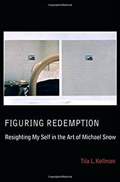 Figuring Redemption: Resighting My Self in the Art of Michael Snow 9780889203990