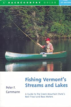 Fishing Vermont's Streams and Lakes: A Guide to the Green Mountain State's Best Trout and Bass Waters 9780881502398