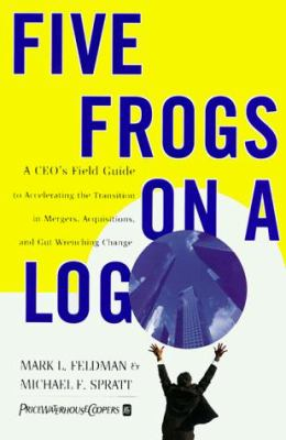 Five Frogs on a Log: A CEO's Field Guide to Accelerating the Transition in Mergers, Acquisitions and Gut Wrenching Change 9780887309816
