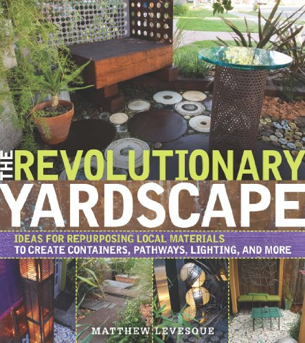 The Revolutionary Yardscape: Ideas for Repurposing Local Materials to Create Containers, Pathways, Lighting, and More 9780881929973