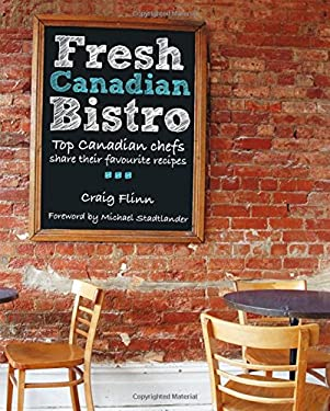 Fresh Canadian Bistro: Top Canadian Chefs Share Their Favourite Recipes 9780887808531