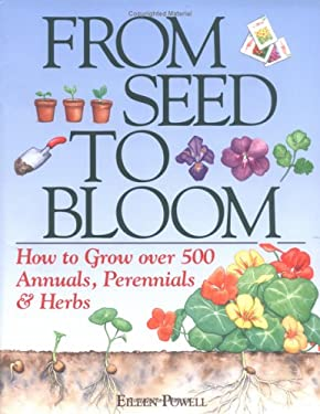From Seed to Bloom: How to Grow Over 500 Annuals, Perennials, & Herbo 9780882662596