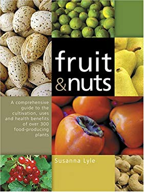 Fruit & Nuts: A Comprehensive Guide to the Cultivation, Uses and Health Benefits of Over 300 Food-Producing Plants 9780881927597