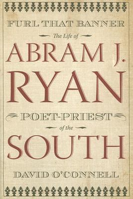Furl That Banner: The Life of Abram J. Ryan, Poet-Priest of the South 9780881460353