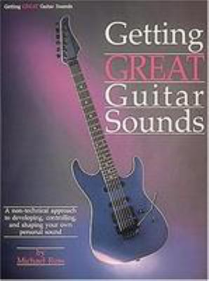 Getting Great Guitar Sounds: A Non-Technical Approach to Developing, Controlling, and Shaping Your Own Personal Sound 9780881885965