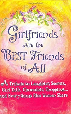 Girlfriends Are the Best Friends of All: A Tribute to Laughter, Secrets, Girl Talk, Chocolate, Shopping... and Everything Else 9780883968598