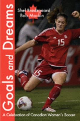 Goals and Dreams: A Celebration of Canadian Women's Soccer 9780889712058