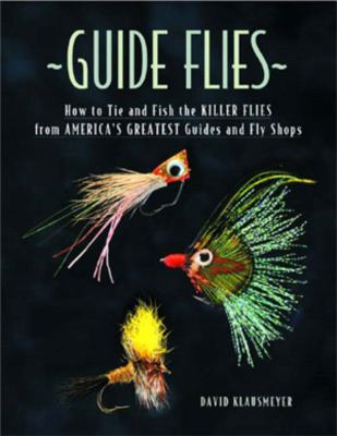 Guide Flies: How to Tie and Fish the Killer Flies from America's Greatest Guides and Fly Shops 9780881505825