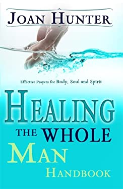 Healing the Whole Man Handbook: Effective Prayers for Body, Soul, and Spirit 9780883688151