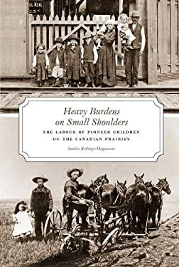 Heavy Burdens on Small Shoulders: The Labour of Pioneer Children on Th Canadian Prairies 9780888645098