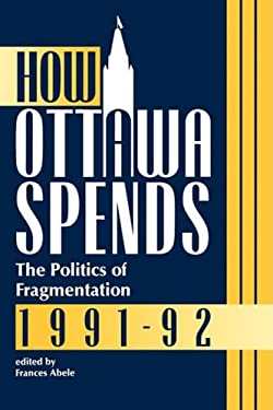 How Ottawa Spends, 1991-1992: The Politics of Fragmentation 9780886291464
