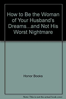 How to Be the Woman of Your Husband's Dreams...and Not His Worst Nightmare 9780881441918