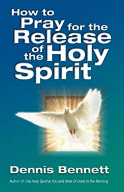 How to Pray for the Release of the Holy Spirit: What the Baptism of the Holy Spirit Is & How to Pray for It 9780882705934