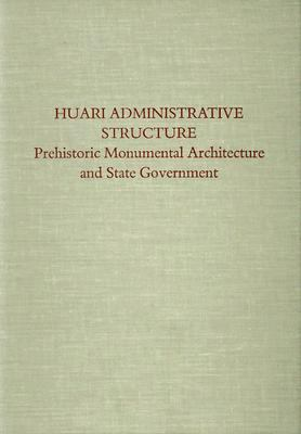 Huari Administrative Structure: Prehistoric Monumental Architecture and State Government 9780884021865