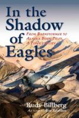 In the Shadow of Eagles: From Barnstormer to Alaska Bush Pilot, a Pilots Story 9780882408156