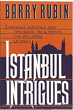Istanbul Intrigues: Espionage, Sabotage, and Diplomatic Treachery in the Spy Capitol of WWII