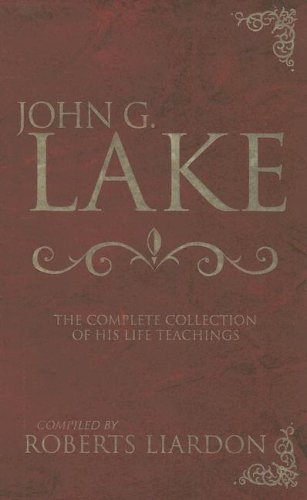 John G. Lake: The Complete Collection of His Life Teachings 9780883685686