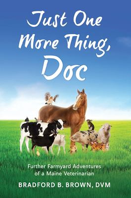 Just One More Thing, Doc: Further Farmyard Adventures of a Maine Veterinarian 9780884482895