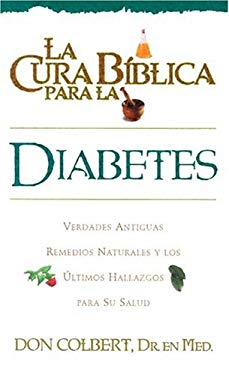 La Cura Biblica Para la Diabetes: Verdades Antiguas Remedios Naturales y los Ultimas Hallazgos Para su Salud = The Bible Cure for Diabetes 9780884198000