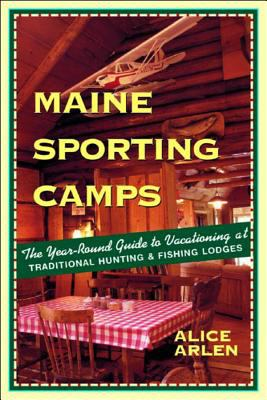 Maine Sporting Camps: The Year-Round Guide to Vacationing at Traditional Hunting and Fishing Camps 9780881505603