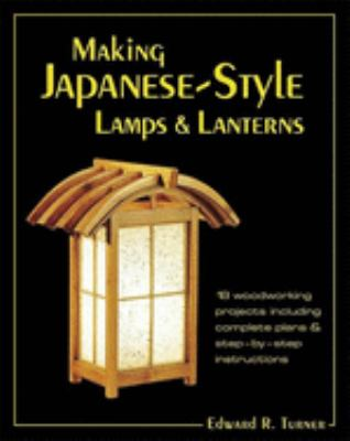 Making Japanese-Style Lamps and Lanterns: 18 Woodworking Projects Including Complete Plans and Step-By-Step Instructions 9780881791983