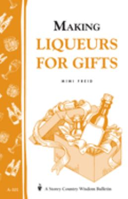 Making Liqueurs for Gifts: Storey's Country Wisdom Bulletin A-101 9780882664996