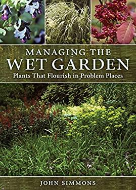 Managing the Wet Garden: Plants That Flourish in Problem Places 9780881929003