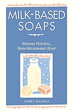 Milk-Based Soaps: Making Natural, Skin-Nourishing Soap 9780882669847