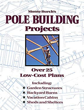 Monte Burch's Pole Building Projects: Over 25 Low-Cost Plans 9780882668598