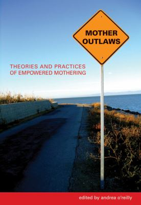 Mother Outlaws: Theories and Practices of Empowered Mothering 9780889614468