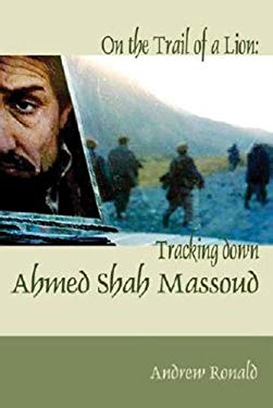 On the Trail of a Lion: Ahmed Shah Massoud, Oil, Politics and Terror
