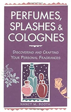 Perfumes, Splashes & Colognes: Discovering and Crafting Your Personal Fragrances 9780882669854