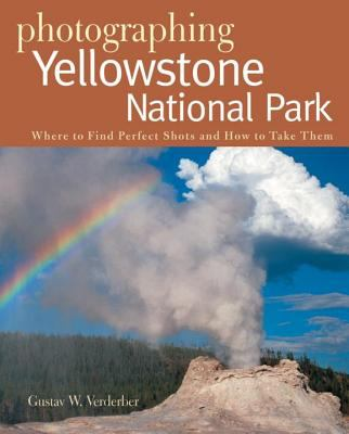 Photographing Yellowstone National Park: Where to Find Perfect Shots and How to Take Them 9780881507690