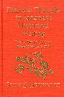 Political Thought in Japanese Historical Writing: From Kojiki (712) to Tokushi Yoron (1712).