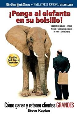 Ponga Al Elefante En Su Bolsillo!: Como Ganar y Retener Clientes Grandes 9780881132151
