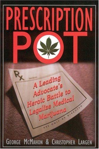 Prescription Pot: A Leading Advocates Heroic Battle to Legalize Medical Marijuana