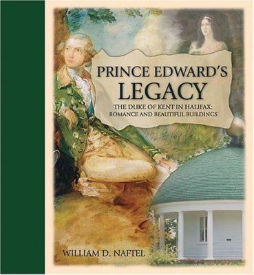 Prince Edward's Legacy: The Duke of Kent in Halifax: Romance and Beautiful Buildings 9780887806483