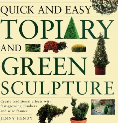 Quick and Easy Topiary and Green Sculpture: Create Traditional Effects with Fast-Growing Climbers and Wire Frames 9780882669205