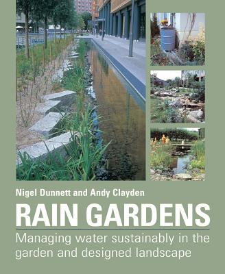 Rain Gardens: Managing Rainwater Sustainably in the Garden and Designed Landscape 9780881928266